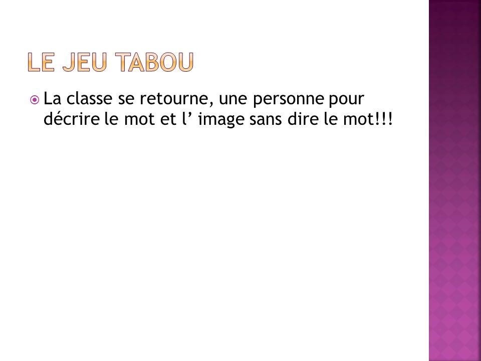 La classe se retourne, une personne pour décrire le mot et l image sans dire le mot!!!