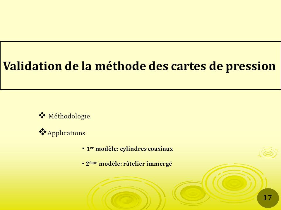 Validation de la méthode des cartes de pression Méthodologie Applications 1 er modèle: cylindres coaxiaux 2 ème modèle: râtelier immergé 17