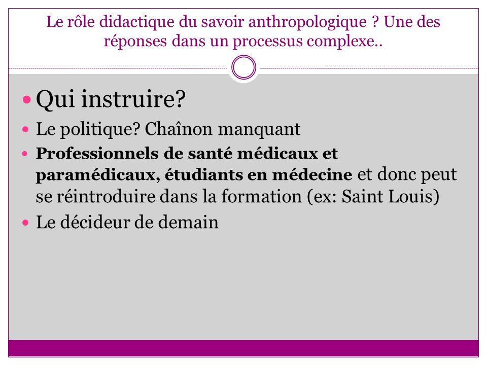 Le rôle didactique du savoir anthropologique ? Une des réponses dans un processus complexe.. Qui instruire? Le politique? Chaînon manquant Professionn