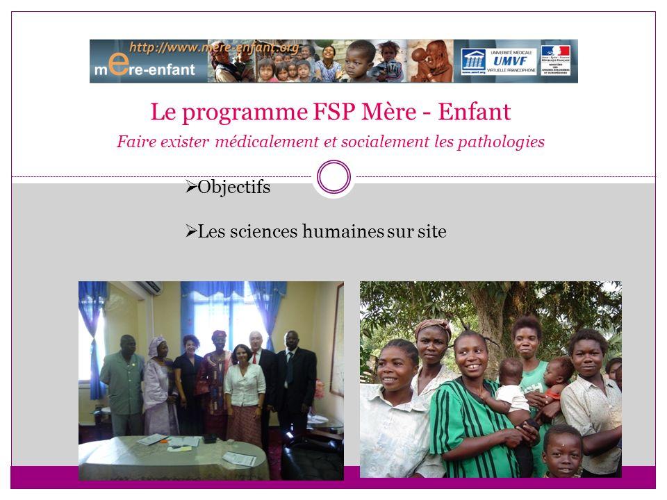 Le programme FSP Mère - Enfant Faire exister médicalement et socialement les pathologies Objectifs Les sciences humaines sur site