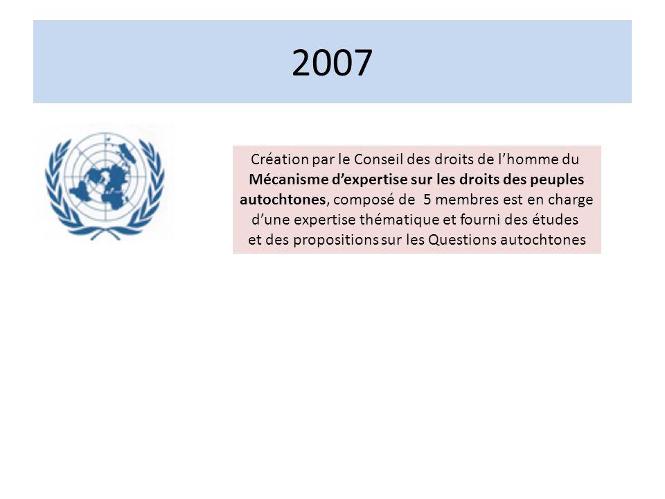 2007 Création par le Conseil des droits de lhomme du Mécanisme dexpertise sur les droits des peuples autochtones, composé de 5 membres est en charge dune expertise thématique et fourni des études et des propositions sur les Questions autochtones