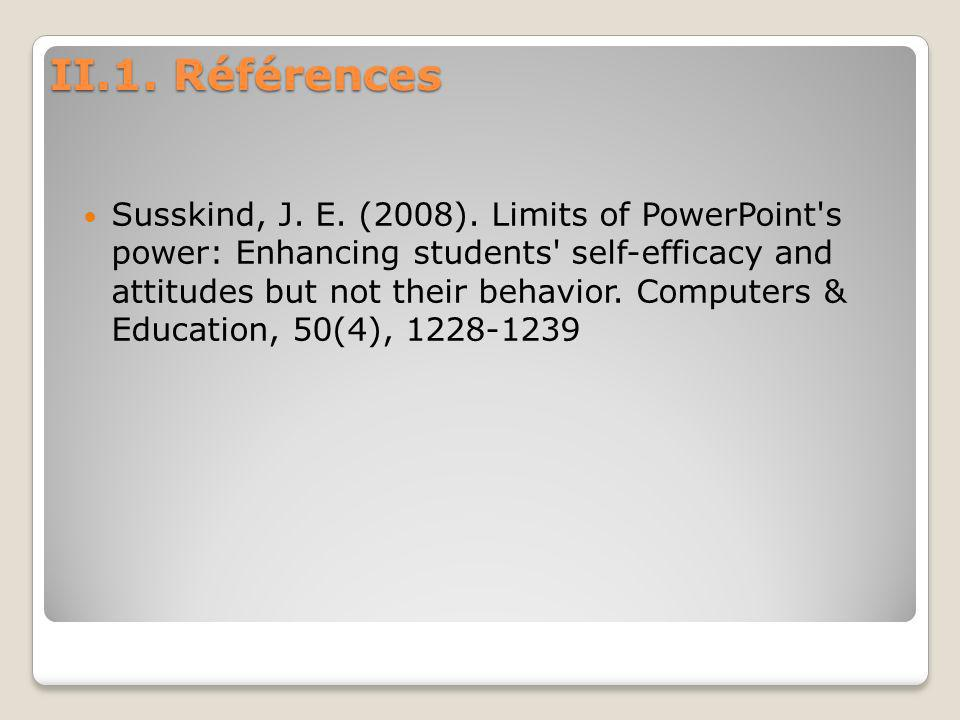 II.1. Références Susskind, J. E. (2008). Limits of PowerPoint's power: Enhancing students' self-efficacy and attitudes but not their behavior. Compute