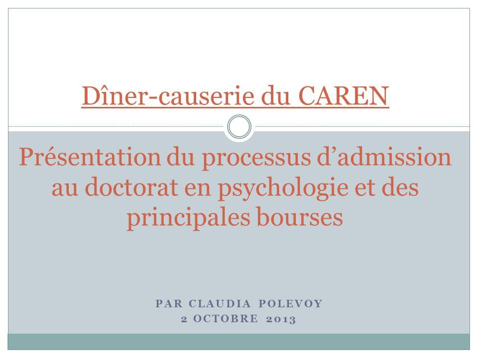 PAR CLAUDIA POLEVOY 2 OCTOBRE 2013 Dîner-causerie du CAREN Présentation du processus dadmission au doctorat en psychologie et des principales bourses