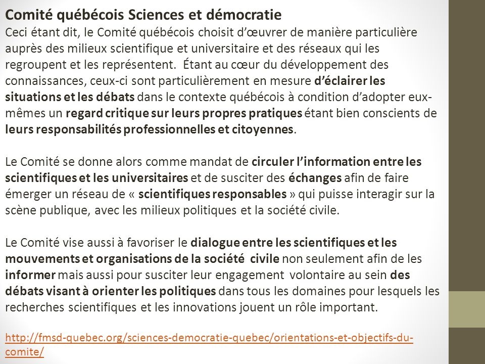 Comité québécois Sciences et démocratie Ceci étant dit, le Comité québécois choisit dœuvrer de manière particulière auprès des milieux scientifique et universitaire et des réseaux qui les regroupent et les représentent.