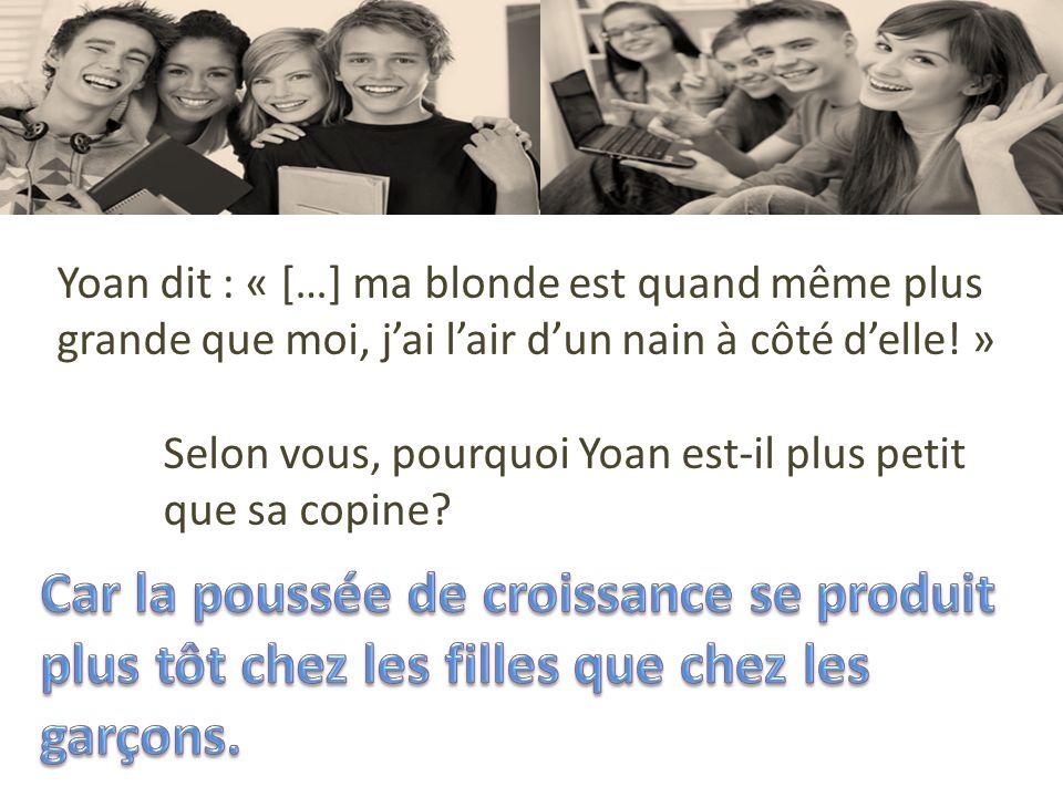 Yoan dit : « […] ma blonde est quand même plus grande que moi, jai lair dun nain à côté delle! » Selon vous, pourquoi Yoan est-il plus petit que sa co