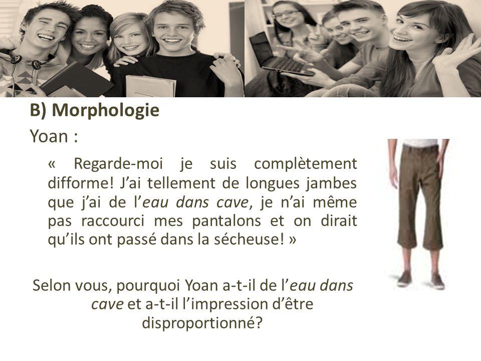 B) Morphologie Yoan : « Regarde-moi je suis complètement difforme! Jai tellement de longues jambes que jai de leau dans cave, je nai même pas raccourc