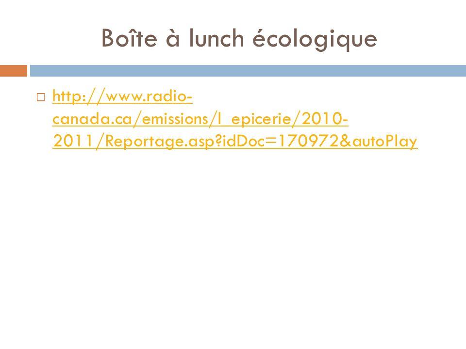 Boîte à lunch écologique http://www.radio- canada.ca/emissions/l_epicerie/2010- 2011/Reportage.asp idDoc=170972&autoPlay http://www.radio- canada.ca/emissions/l_epicerie/2010- 2011/Reportage.asp idDoc=170972&autoPlay