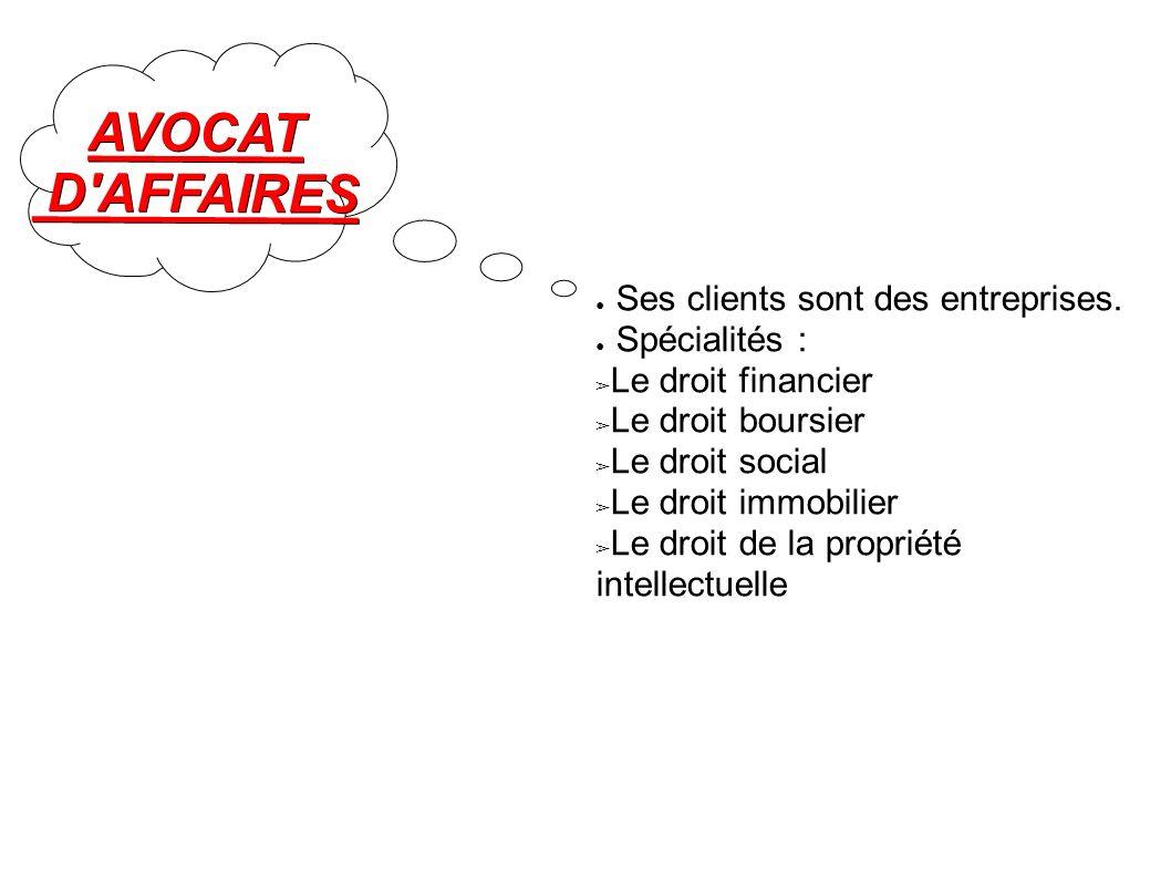 AVOCAT D'AFFAIRES D'AFFAIRES Ses clients sont des entreprises. Spécialités : Le droit financier Le droit boursier Le droit social Le droit immobilier