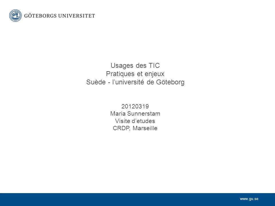 www.gu.se Usages des TIC Pratiques et enjeux Suède - luniversité de Göteborg 20120319 Maria Sunnerstam Visite detudes CRDP, Marseille