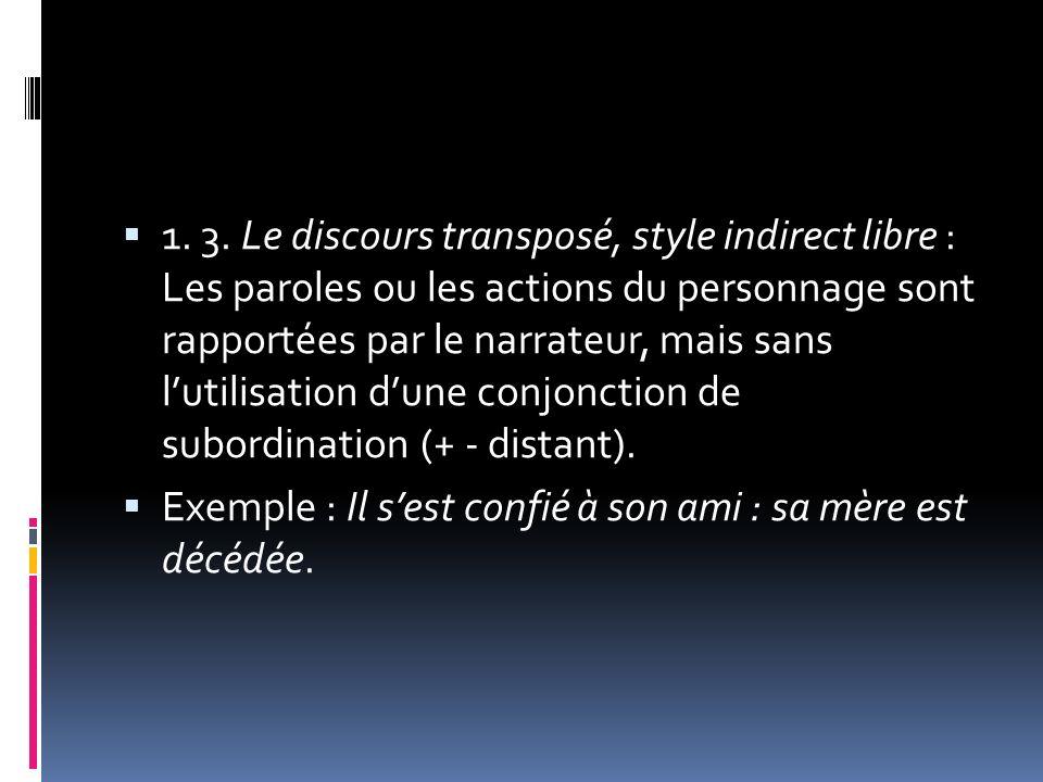 1. 3. Le discours transposé, style indirect libre : Les paroles ou les actions du personnage sont rapportées par le narrateur, mais sans lutilisation