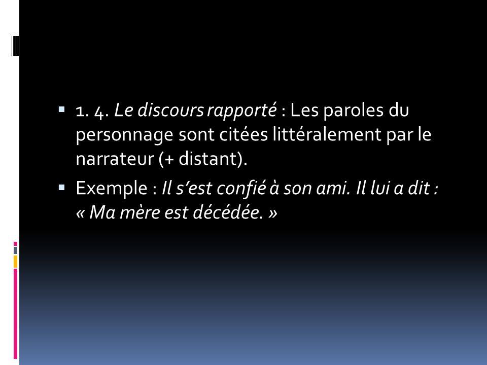 1. 4. Le discours rapporté : Les paroles du personnage sont citées littéralement par le narrateur (+ distant). Exemple : Il sest confié à son ami. Il