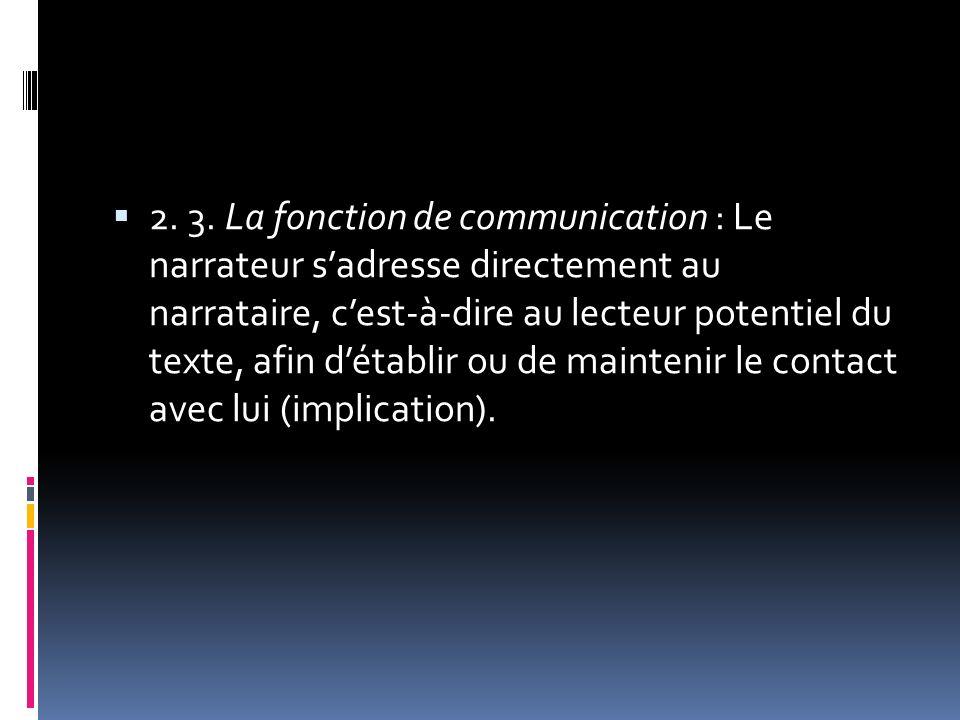 2. 3. La fonction de communication : Le narrateur sadresse directement au narrataire, cest-à-dire au lecteur potentiel du texte, afin détablir ou de m