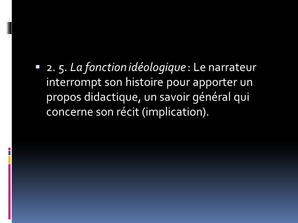 2. 5. La fonction idéologique : Le narrateur interrompt son histoire pour apporter un propos didactique, un savoir général qui concerne son récit (imp