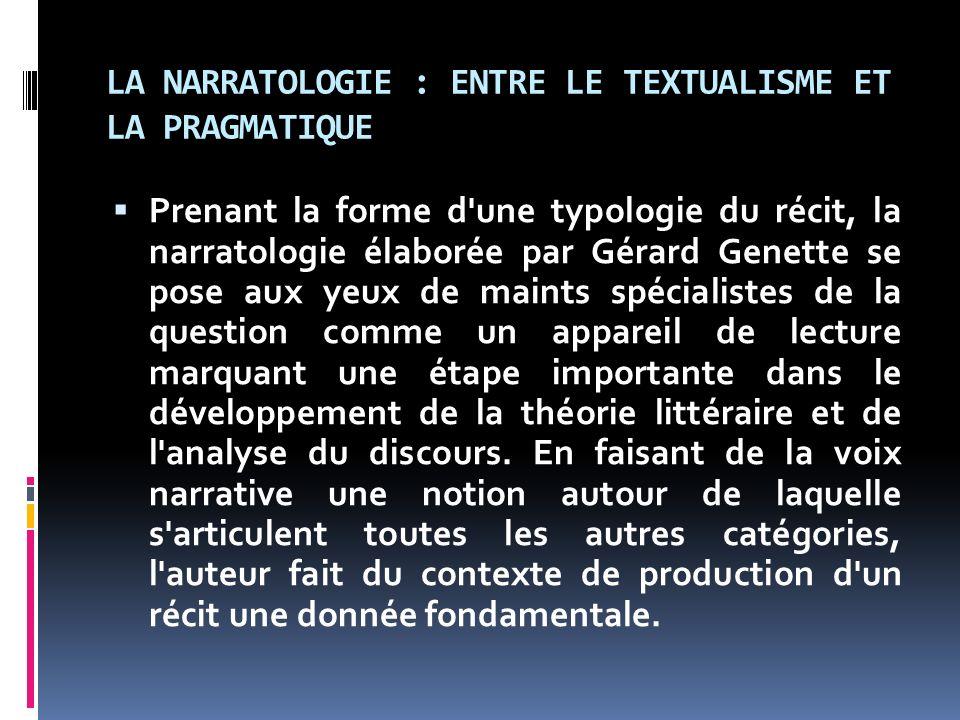 LA NARRATOLOGIE : ENTRE LE TEXTUALISME ET LA PRAGMATIQUE Prenant la forme d'une typologie du récit, la narratologie élaborée par Gérard Genette se pos