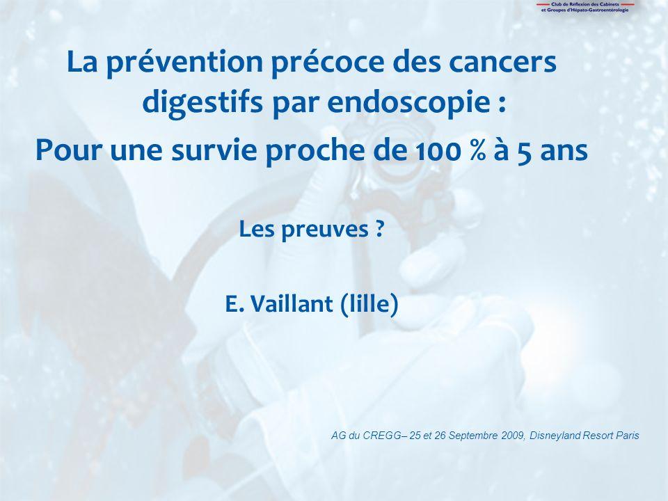 La prévention précoce des cancers digestifs par endoscopie : Pour une survie proche de 100 % à 5 ans Les preuves ? E. Vaillant (lille) AG du CREGG– 25
