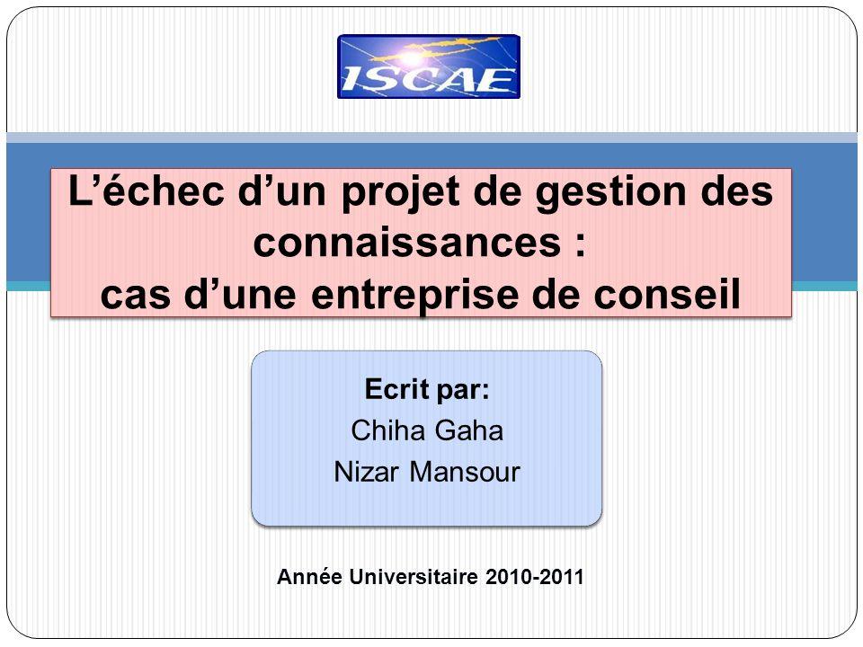 Léchec dun projet de gestion des connaissances : cas dune entreprise de conseil Ecrit par: Chiha Gaha Nizar Mansour Année Universitaire 2010-2011