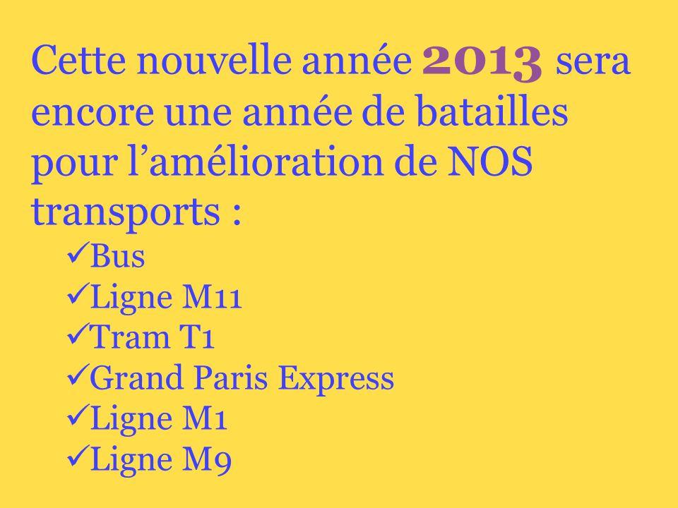 Cette nouvelle année 2013 sera encore une année de batailles pour lamélioration de NOS transports : Bus Ligne M11 Tram T1 Grand Paris Express Ligne M1 Ligne M9