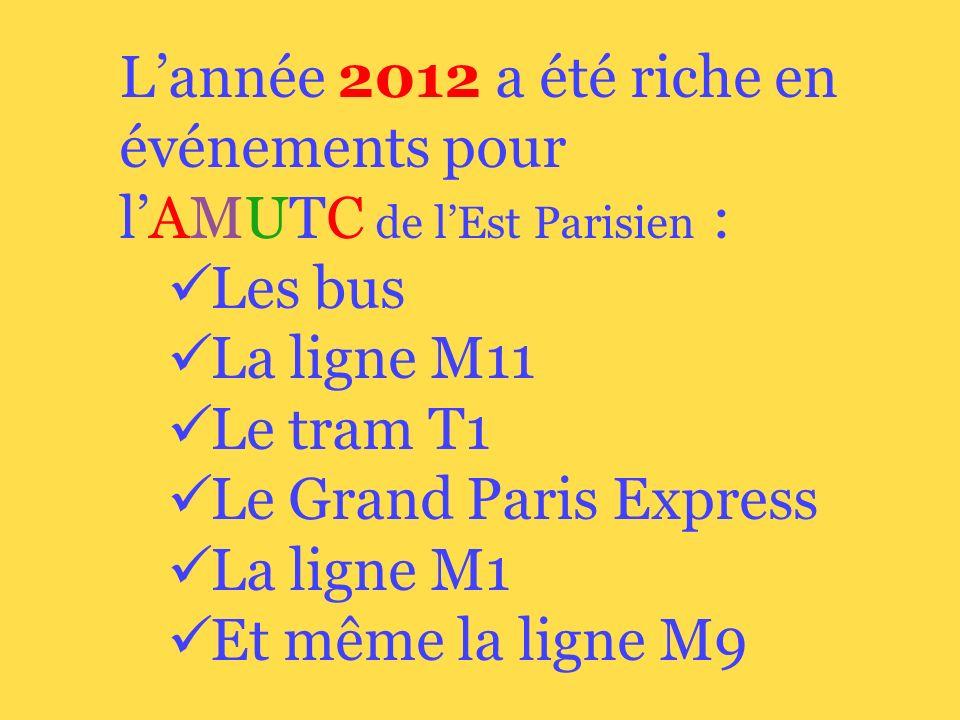 Lannée 2012 a été riche en événements pour lAMUTC de lEst Parisien : Les bus La ligne M11 Le tram T1 Le Grand Paris Express La ligne M1 Et même la ligne M9
