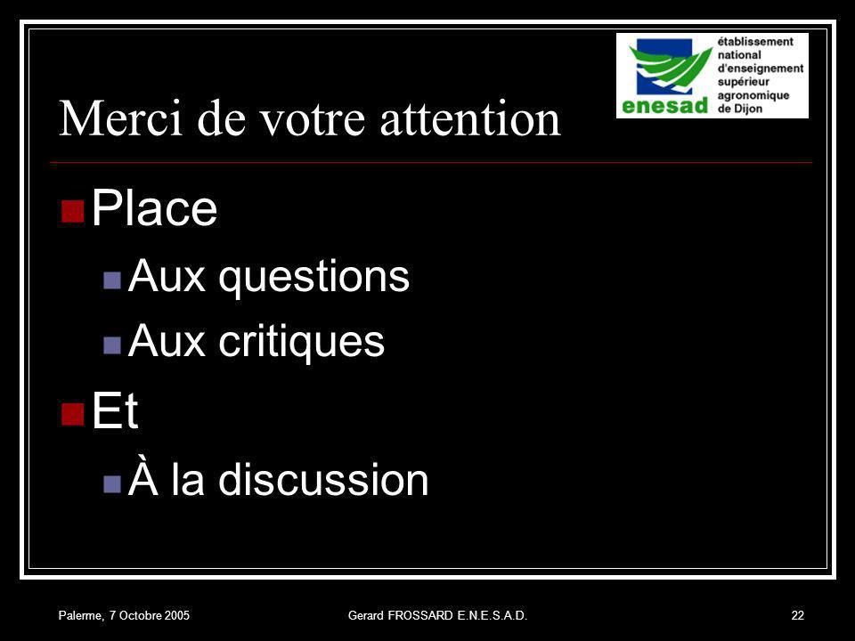 Palerme, 7 Octobre 2005Gerard FROSSARD E.N.E.S.A.D.22 Merci de votre attention Place Aux questions Aux critiques Et À la discussion