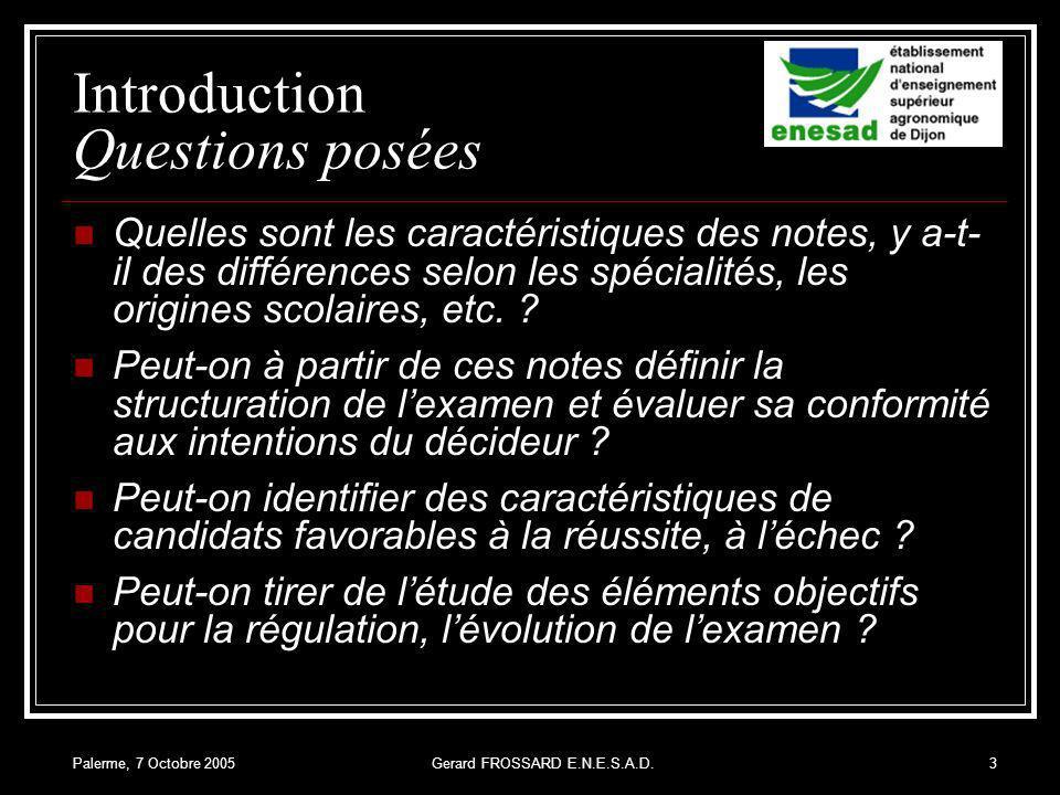 Palerme, 7 Octobre 2005Gerard FROSSARD E.N.E.S.A.D.3 Introduction Questions posées Quelles sont les caractéristiques des notes, y a-t- il des différences selon les spécialités, les origines scolaires, etc.