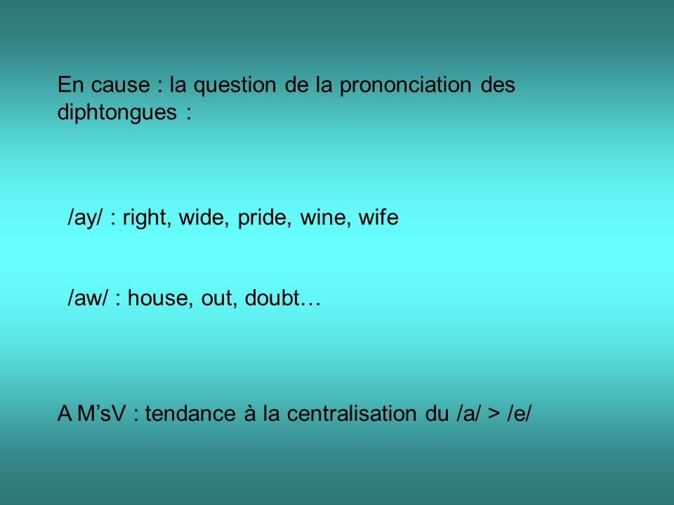 En cause : la question de la prononciation des diphtongues : /ay/ : right, wide, pride, wine, wife /aw/ : house, out, doubt… A MsV : tendance à la cen