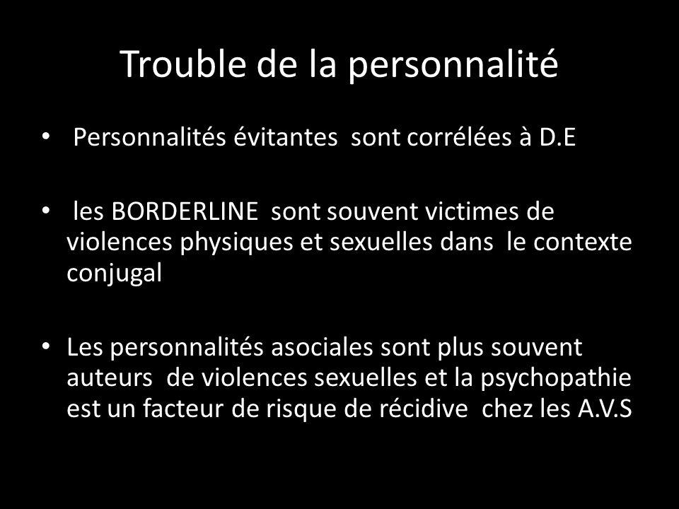 Trouble de la personnalité Personnalités évitantes sont corrélées à D.E les BORDERLINE sont souvent victimes de violences physiques et sexuelles dans