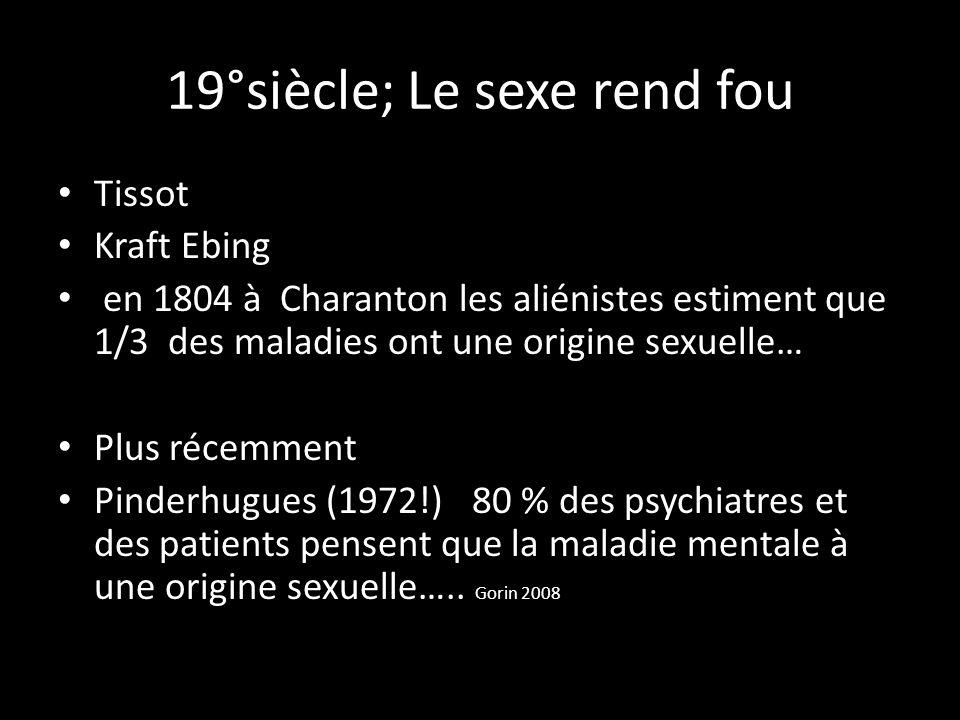 19°siècle; Le sexe rend fou Tissot Kraft Ebing en 1804 à Charanton les aliénistes estiment que 1/3 des maladies ont une origine sexuelle… Plus récemme