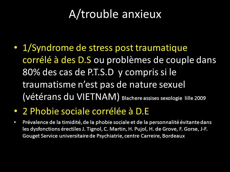 A/trouble anxieux 1/Syndrome de stress post traumatique corrélé à des D.S ou problèmes de couple dans 80% des cas de P.T.S.D y compris si le traumatis