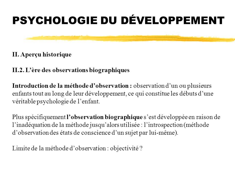II. Aperçu historique II.2. Lère des observations biographiques Introduction de la méthode dobservation : observation dun ou plusieurs enfants tout au