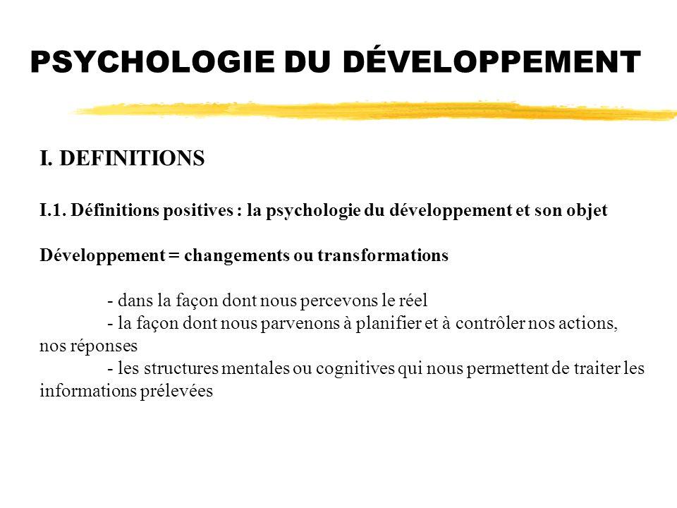 PSYCHOLOGIE DU DÉVELOPPEMENT I. DEFINITIONS I.1. Définitions positives : la psychologie du développement et son objet Développement = changements ou t