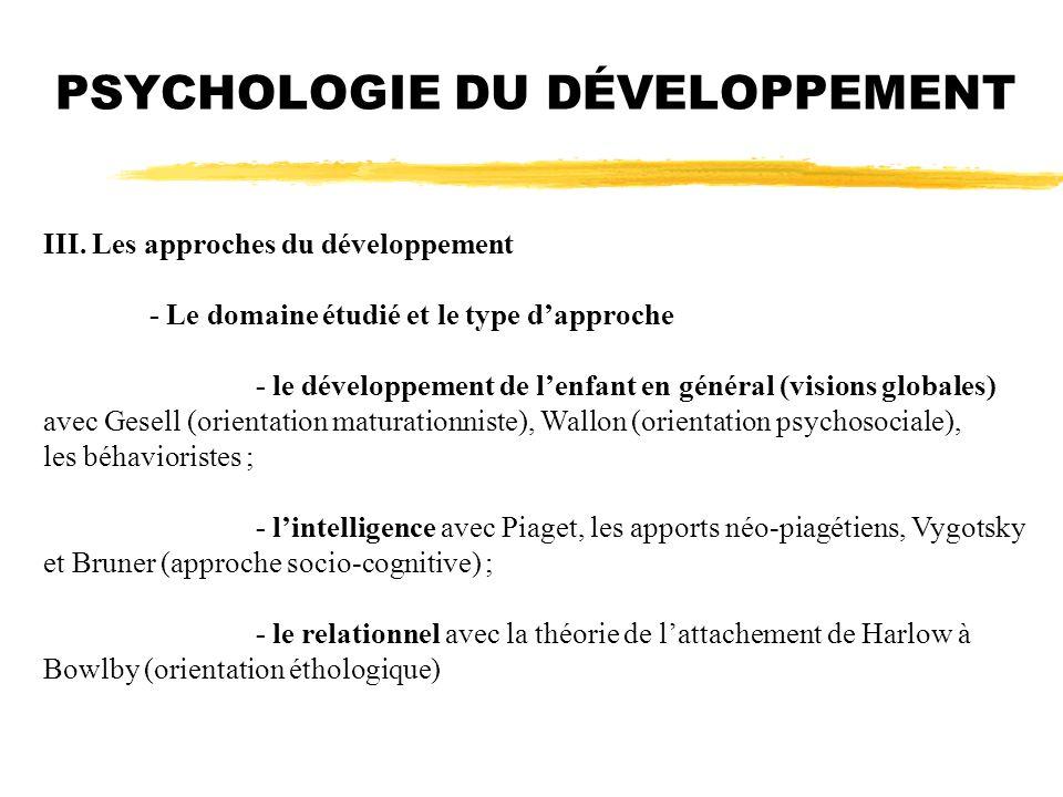 III. Les approches du développement - Le domaine étudié et le type dapproche - le développement de lenfant en général (visions globales) avec Gesell (