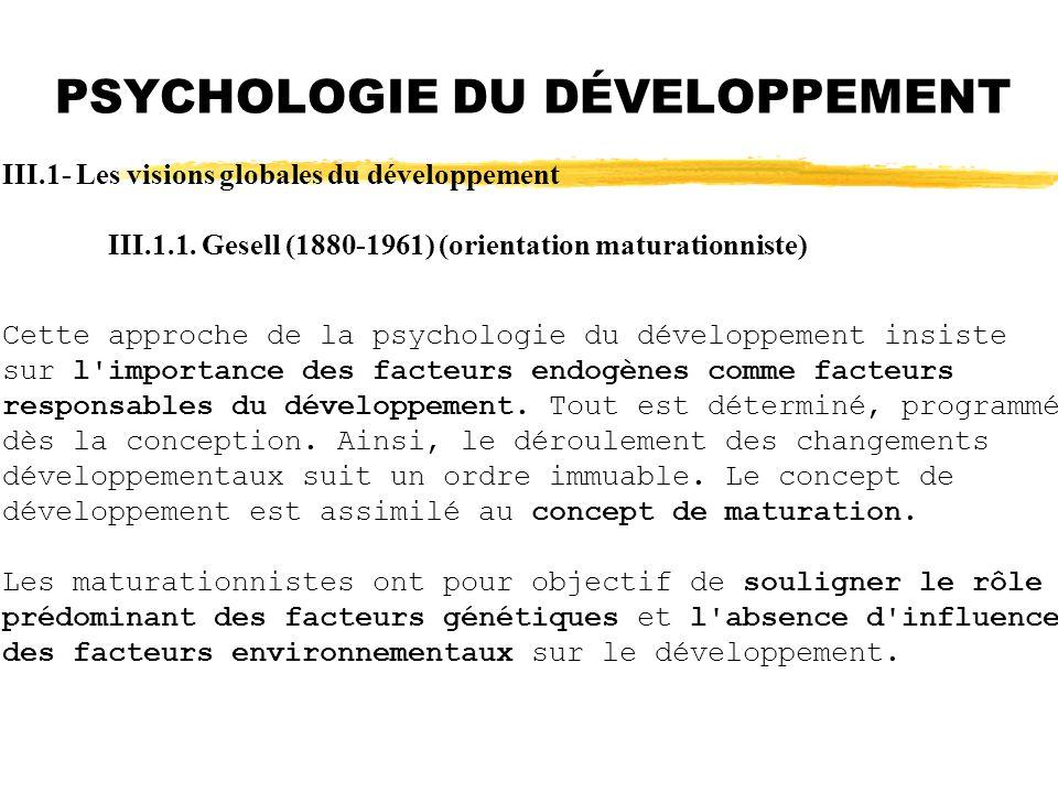 PSYCHOLOGIE DU DÉVELOPPEMENT III.1- Les visions globales du développement III.1.1. Gesell (1880-1961) (orientation maturationniste) Cette approche de
