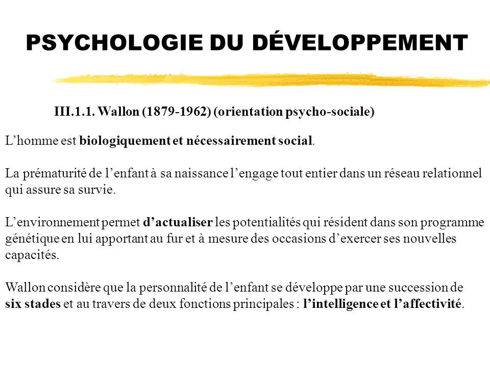 PSYCHOLOGIE DU DÉVELOPPEMENT III.1.1. Wallon (1879-1962) (orientation psycho-sociale) Lhomme est biologiquement et nécessairement social. La prématuri