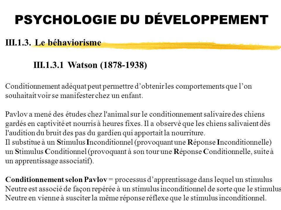 PSYCHOLOGIE DU DÉVELOPPEMENT III.1.3. Le béhaviorisme III.1.3.1 Watson (1878-1938) Conditionnement adéquat peut permettre dobtenir les comportements q