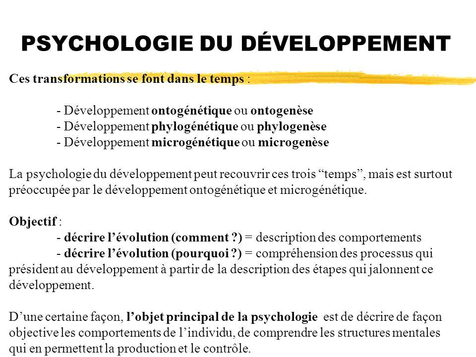 PSYCHOLOGIE DU DÉVELOPPEMENT Ces transformations se font dans le temps : - Développement ontogénétique ou ontogenèse - Développement phylogénétique ou