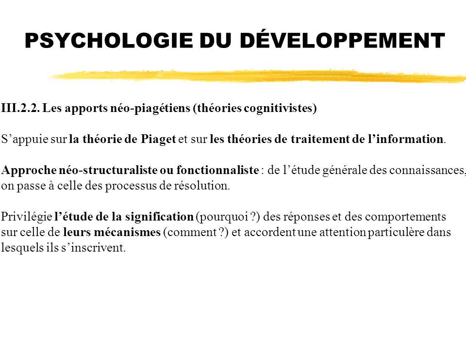 PSYCHOLOGIE DU DÉVELOPPEMENT III.2.2. Les apports néo-piagétiens (théories cognitivistes) Sappuie sur la théorie de Piaget et sur les théories de trai