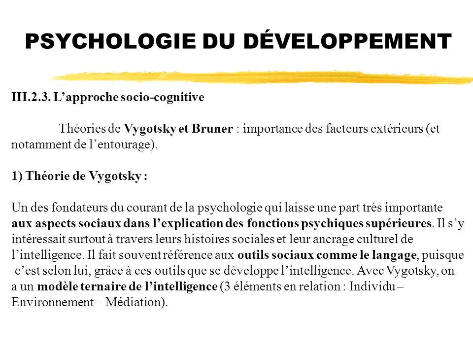 PSYCHOLOGIE DU DÉVELOPPEMENT III.2.3. Lapproche socio-cognitive Théories de Vygotsky et Bruner : importance des facteurs extérieurs (et notamment de l
