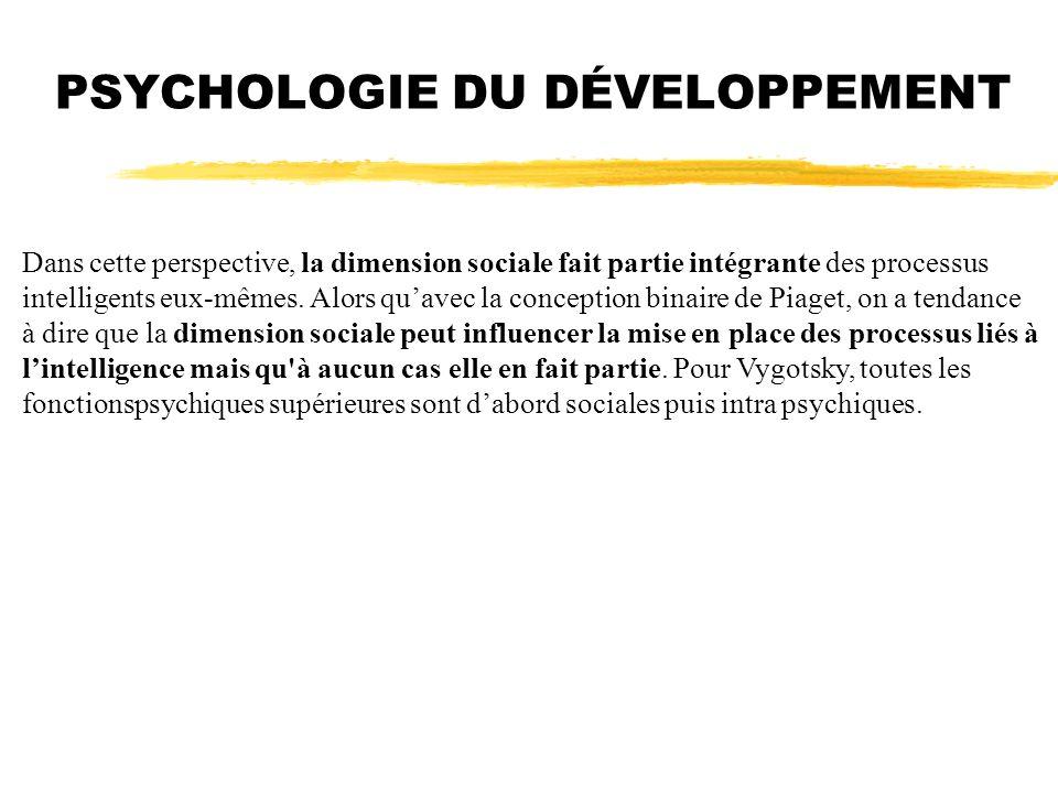 PSYCHOLOGIE DU DÉVELOPPEMENT Dans cette perspective, la dimension sociale fait partie intégrante des processus intelligents eux-mêmes. Alors quavec la