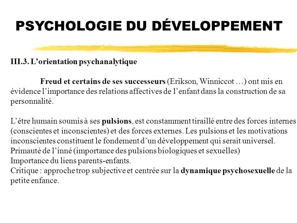 III.3. Lorientation psychanalytique Freud et certains de ses successeurs (Erikson, Winniccot …) ont mis en évidence limportance des relations affectiv