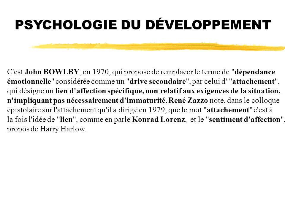 PSYCHOLOGIE DU DÉVELOPPEMENT C'est John BOWLBY, en 1970, qui propose de remplacer le terme de