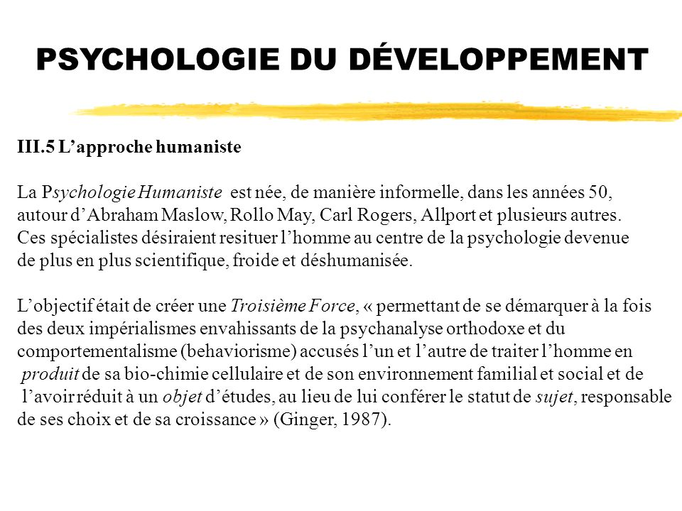 PSYCHOLOGIE DU DÉVELOPPEMENT III.5 Lapproche humaniste La Psychologie Humaniste est née, de manière informelle, dans les années 50, autour dAbraham Ma