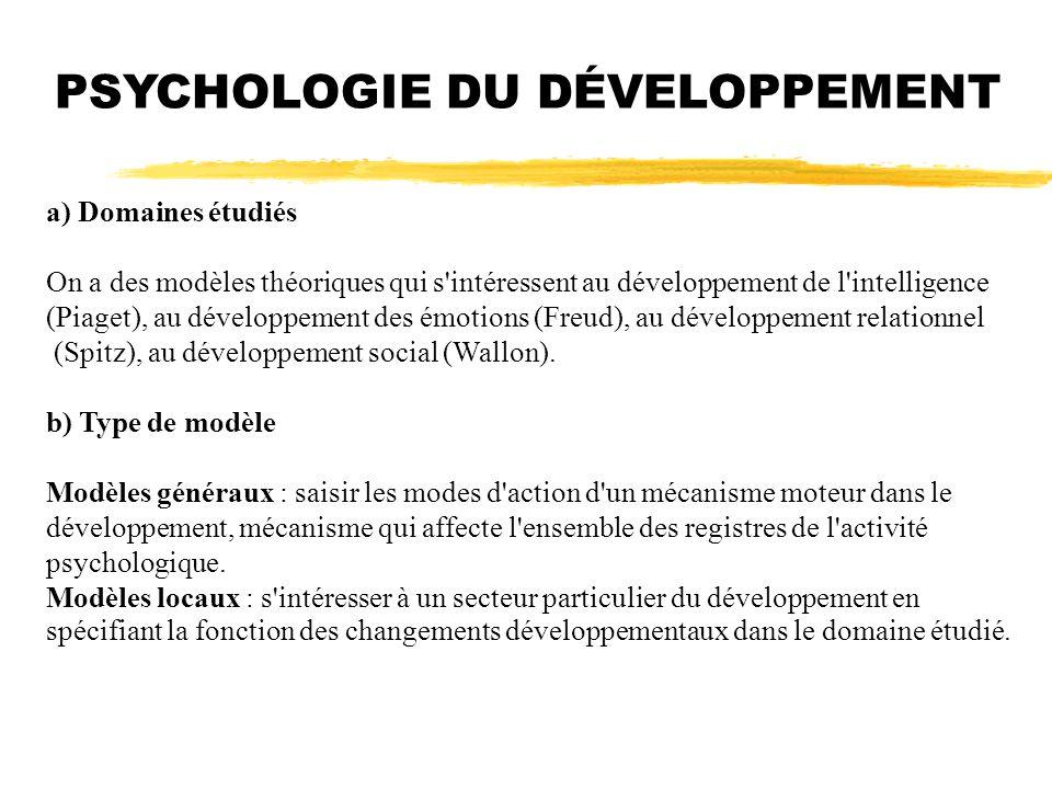 PSYCHOLOGIE DU DÉVELOPPEMENT a) Domaines étudiés On a des modèles théoriques qui s'intéressent au développement de l'intelligence (Piaget), au dévelop