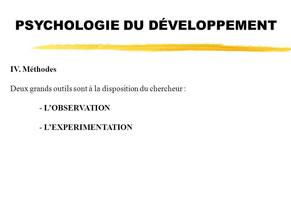 PSYCHOLOGIE DU DÉVELOPPEMENT IV. Méthodes Deux grands outils sont à la disposition du chercheur : - LOBSERVATION - LEXPERIMENTATION