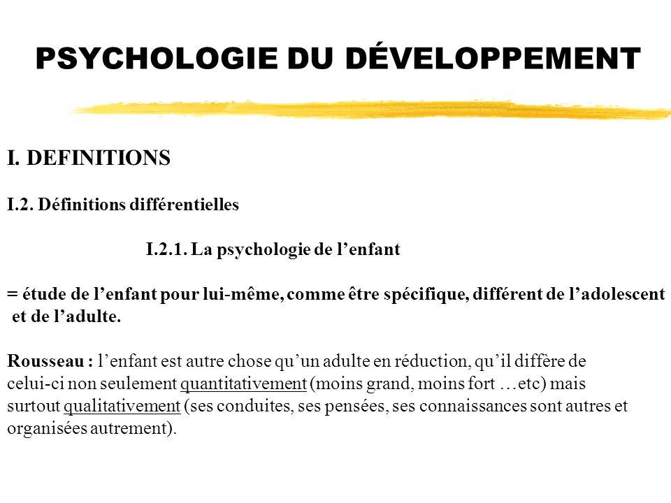 I. DEFINITIONS I.2. Définitions différentielles I.2.1. La psychologie de lenfant = étude de lenfant pour lui-même, comme être spécifique, différent de