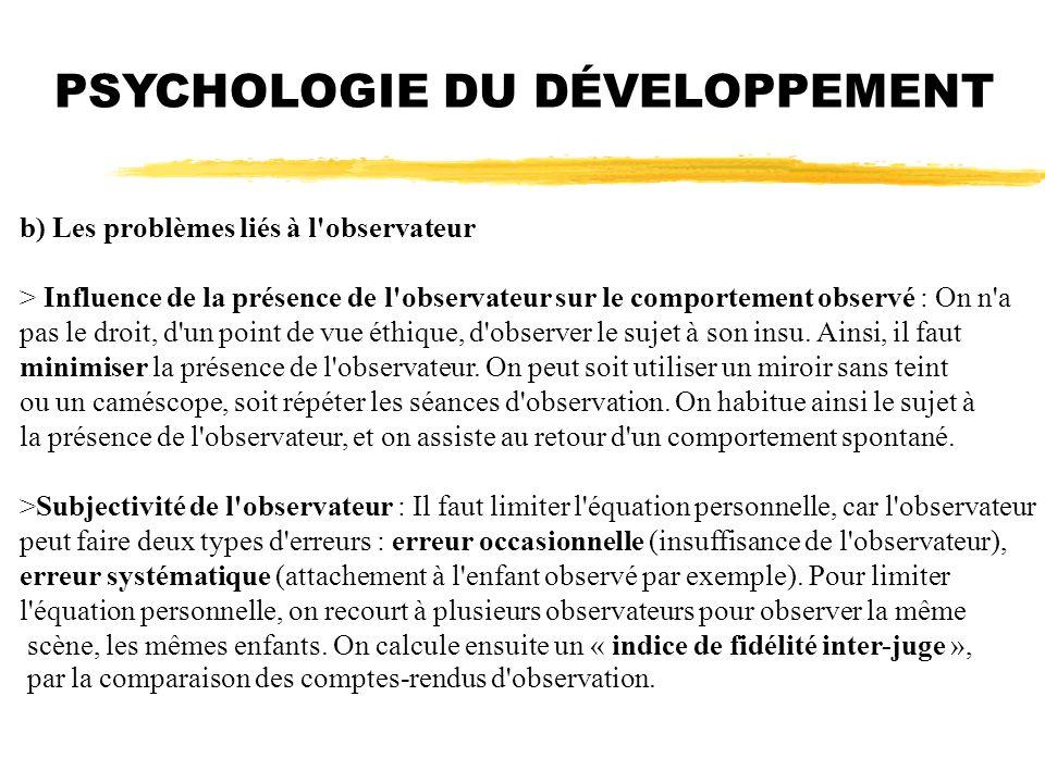 PSYCHOLOGIE DU DÉVELOPPEMENT b) Les problèmes liés à l'observateur > Influence de la présence de l'observateur sur le comportement observé : On n'a pa