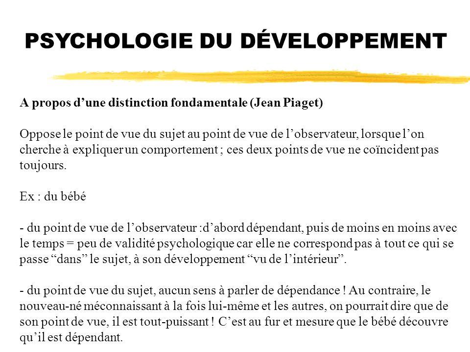 PSYCHOLOGIE DU DÉVELOPPEMENT A propos dune distinction fondamentale (Jean Piaget) Oppose le point de vue du sujet au point de vue de lobservateur, lor
