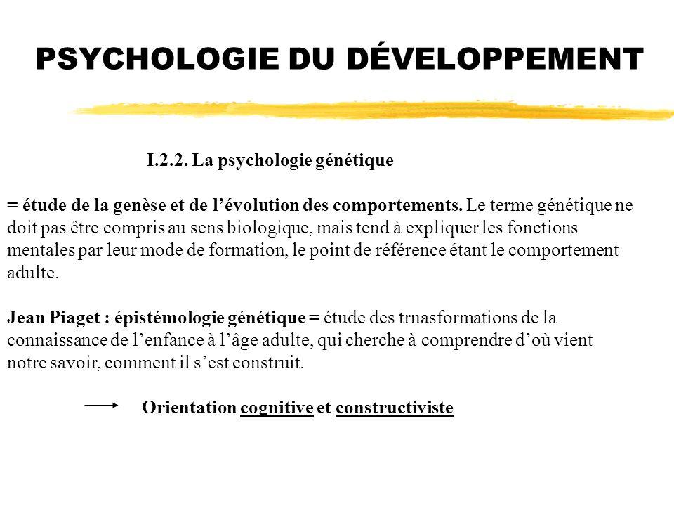 I.2.2. La psychologie génétique = étude de la genèse et de lévolution des comportements. Le terme génétique ne doit pas être compris au sens biologiqu