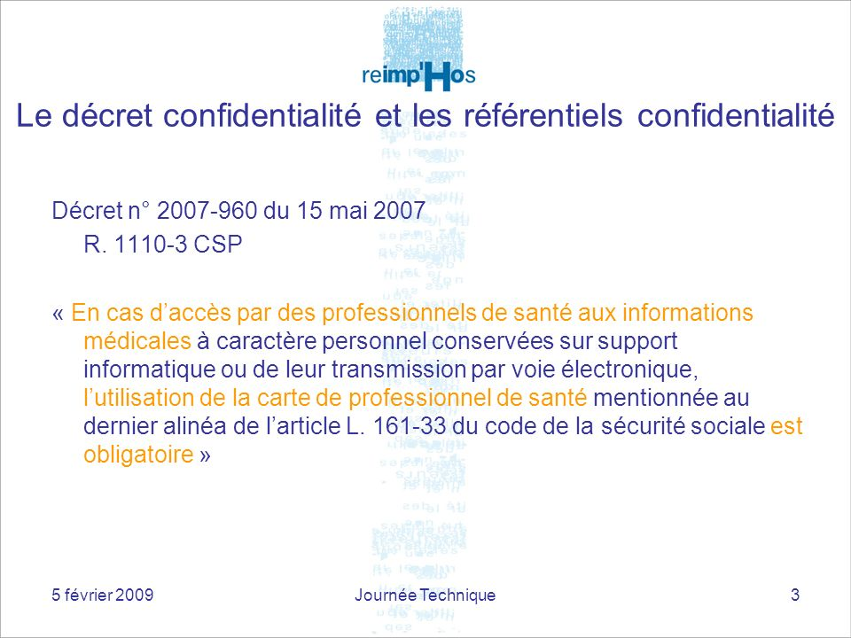 5 février 2009Journée Technique3 Décret n° 2007-960 du 15 mai 2007 R. 1110-3 CSP « En cas daccès par des professionnels de santé aux informations médi