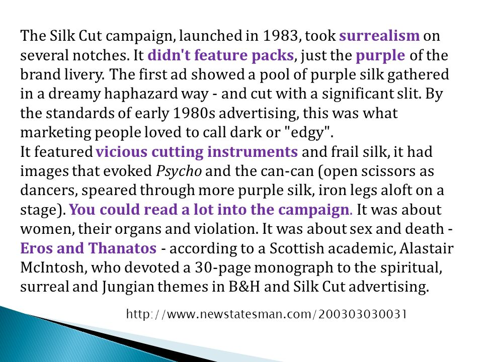 The Silk Cut campaign, launched in 1983, took surrealism on several notches. It didn't feature packs, just the purple of the brand livery. The first a
