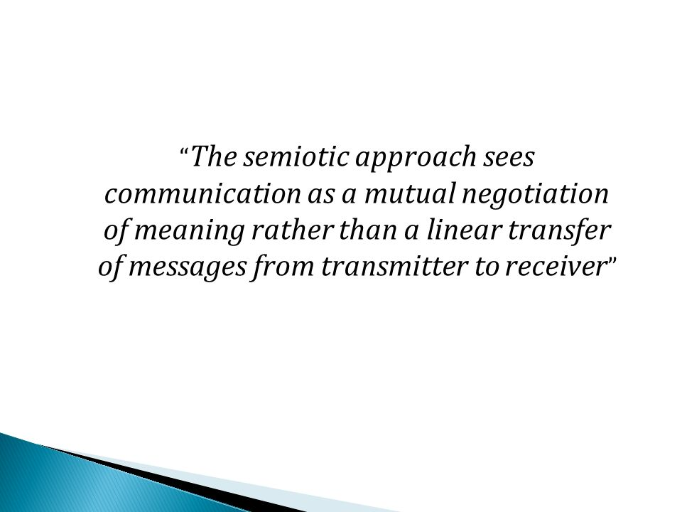 The semiotic approach sees communication as a mutual negotiation of meaning rather than a linear transfer of messages from transmitter to receiver